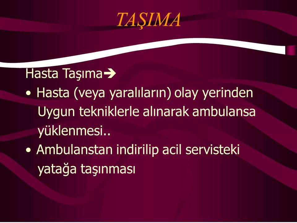 TAŞIMA Hasta Taşıma  Hasta (veya yaralıların) olay yerinden Uygun tekniklerle alınarak ambulansa yüklenmesi.. Ambulanstan indirilip acil servisteki y