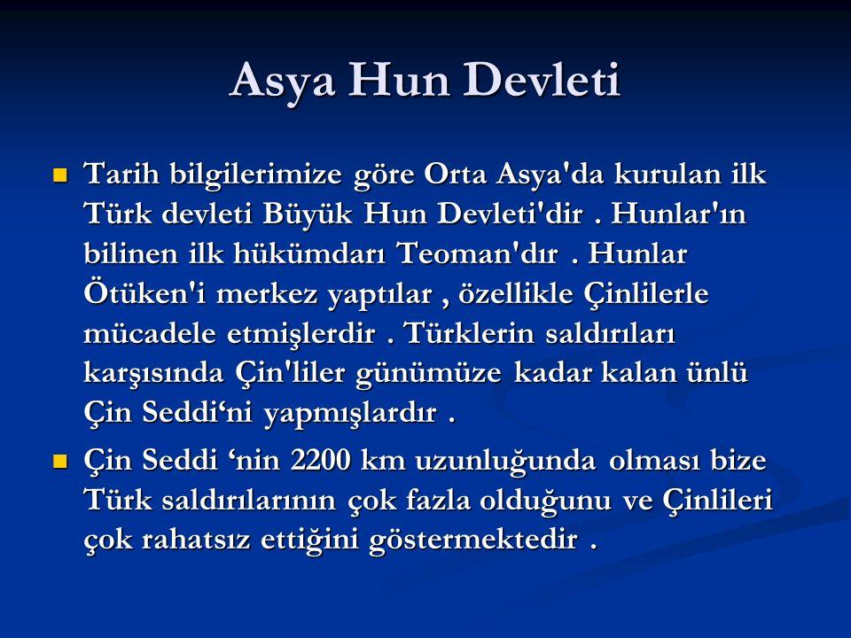 Asya Hun Devleti Tarih bilgilerimize göre Orta Asya'da kurulan ilk Türk devleti Büyük Hun Devleti'dir. Hunlar'ın bilinen ilk hükümdarı Teoman'dır. Hun