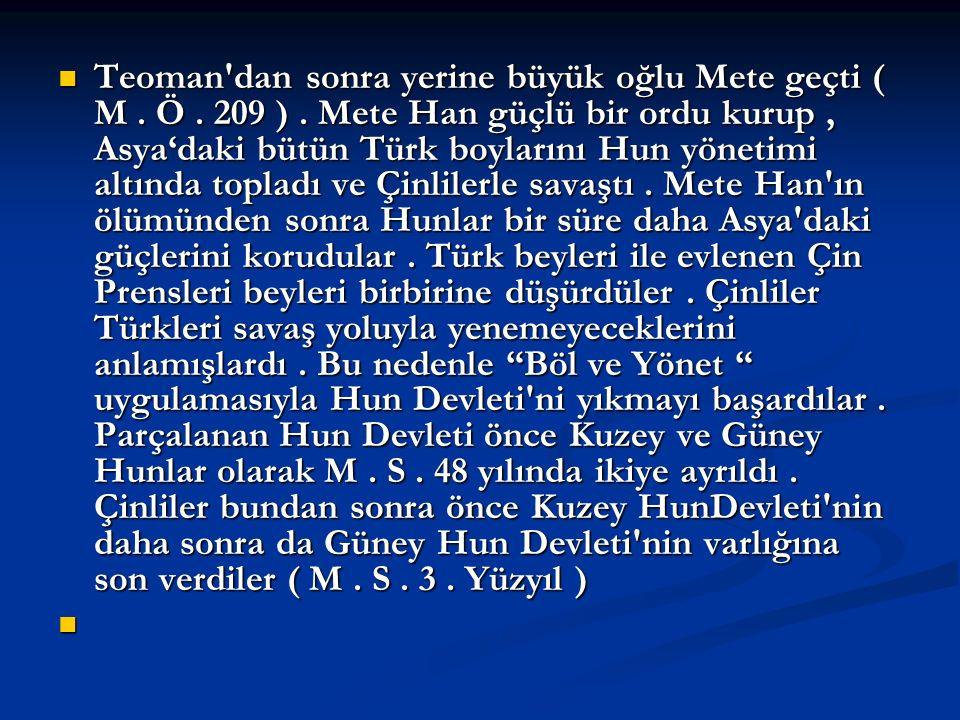 Teoman'dan sonra yerine büyük oğlu Mete geçti ( M. Ö. 209 ). Mete Han güçlü bir ordu kurup, Asya'daki bütün Türk boylarını Hun yönetimi altında toplad