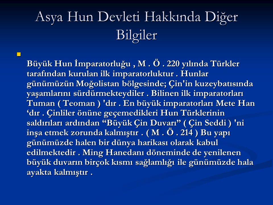 Asya Hun Devleti Hakkında Diğer Bilgiler Büyük Hun İmparatorluğu, M. Ö. 220 yılında Türkler tarafından kurulan ilk imparatorluktur. Hunlar günümüzün M