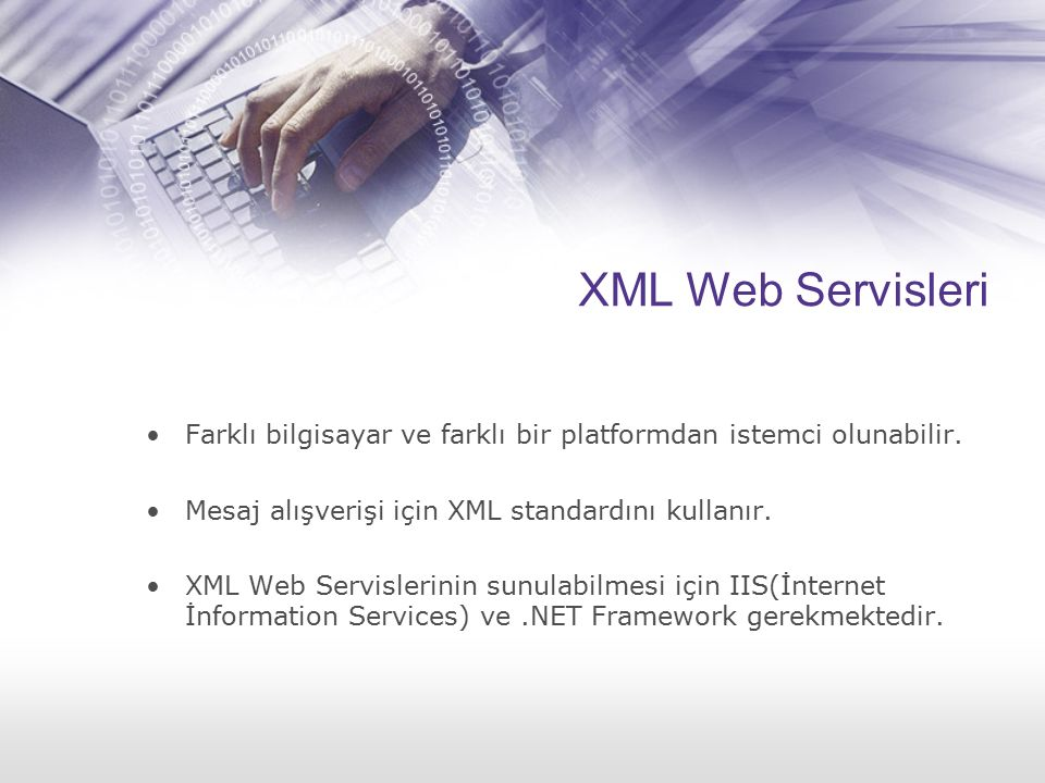 XML Web Servisleri Farklı bilgisayar ve farklı bir platformdan istemci olunabilir. Mesaj alışverişi için XML standardını kullanır. XML Web Servislerin