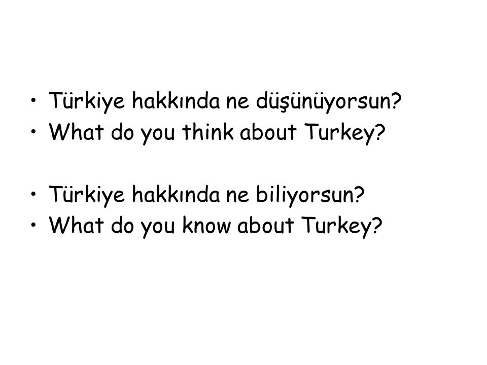 Türkiye hakkında ne düşünüyorsun? What do you think about Turkey? Türkiye hakkında ne biliyorsun? What do you know about Turkey?