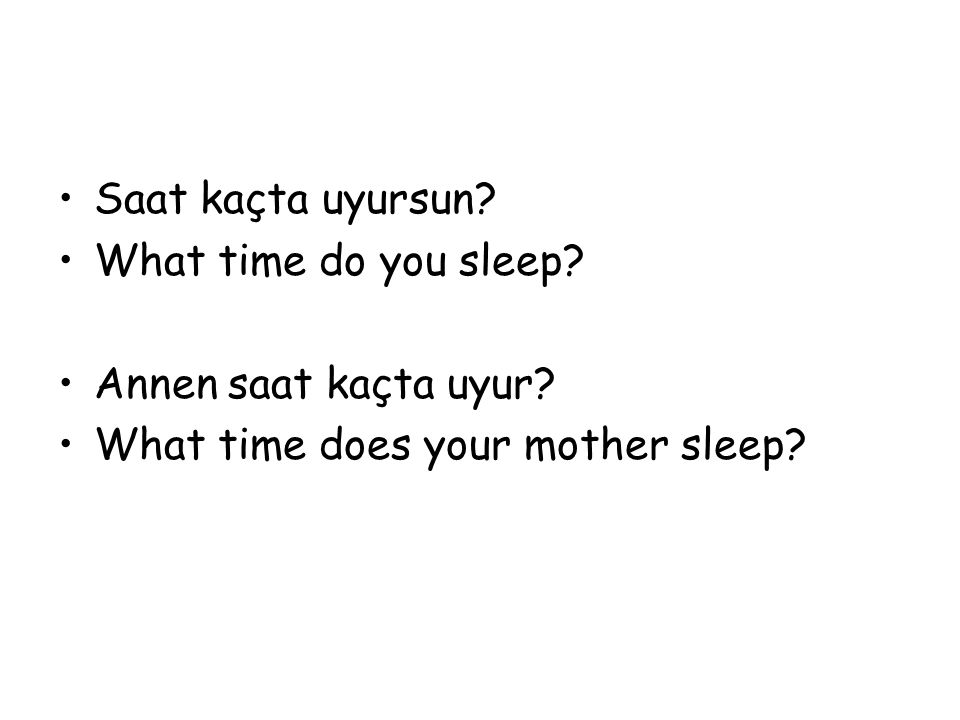 Saat kaçta uyursun? What time do you sleep? Annen saat kaçta uyur? What time does your mother sleep?