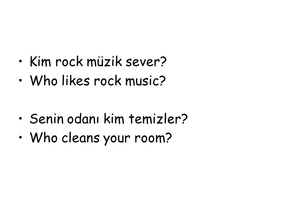 Kim rock müzik sever? Who likes rock music? Senin odanı kim temizler? Who cleans your room?