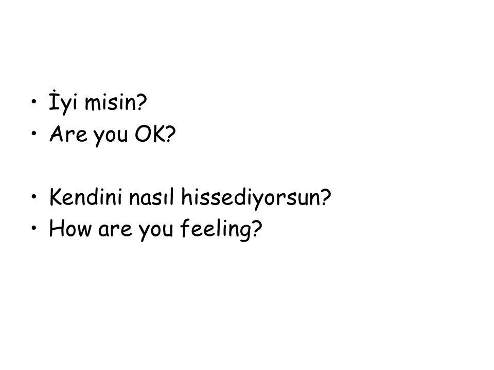 İyi misin? Are you OK? Kendini nasıl hissediyorsun? How are you feeling?