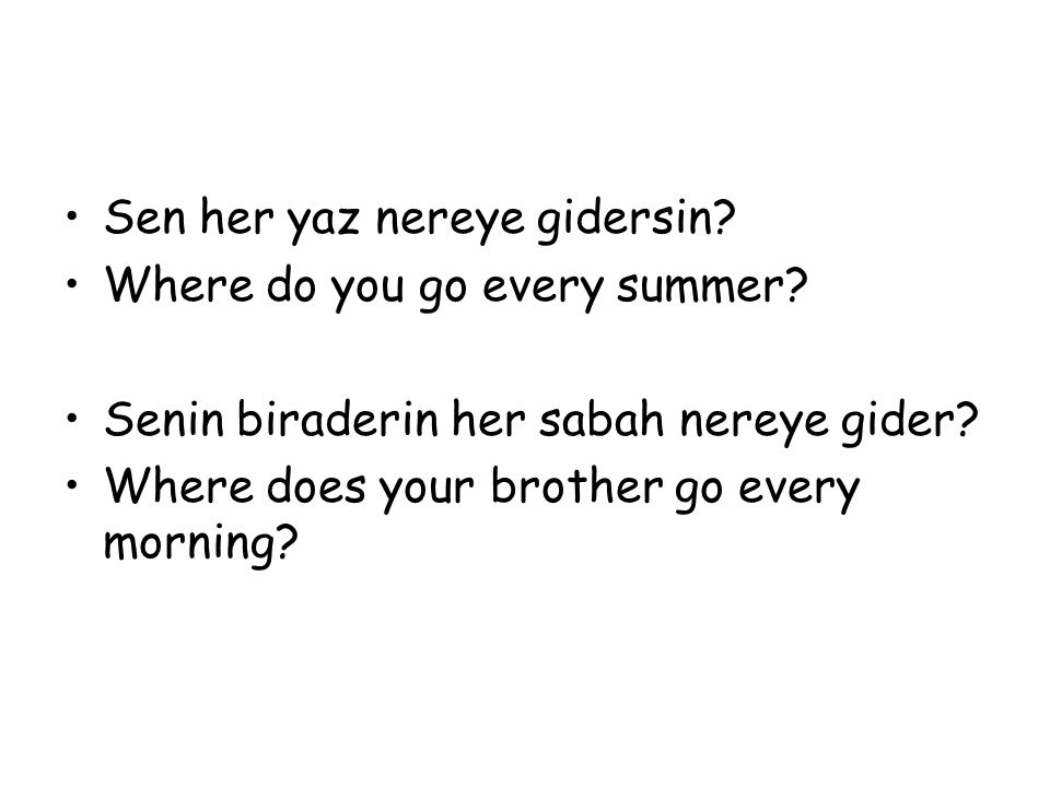 Sen her yaz nereye gidersin? Where do you go every summer? Senin biraderin her sabah nereye gider? Where does your brother go every morning?