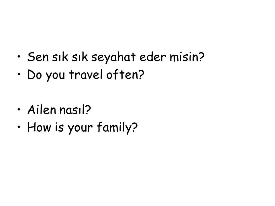 Sen sık sık seyahat eder misin? Do you travel often? Ailen nasıl? How is your family?