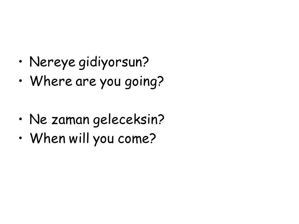 Nereye gidiyorsun? Where are you going? Ne zaman geleceksin? When will you come?