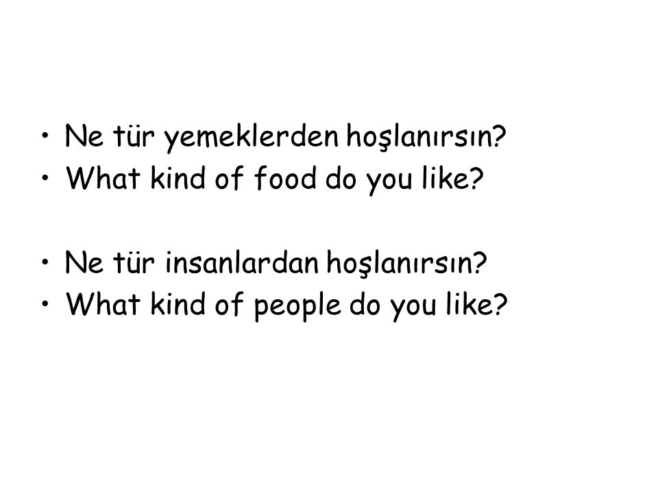 Ne tür yemeklerden hoşlanırsın? What kind of food do you like? Ne tür insanlardan hoşlanırsın? What kind of people do you like?