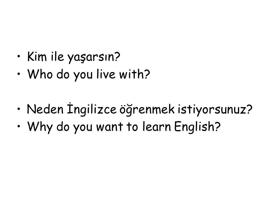 Kim ile yaşarsın? Who do you live with? Neden İngilizce öğrenmek istiyorsunuz? Why do you want to learn English?
