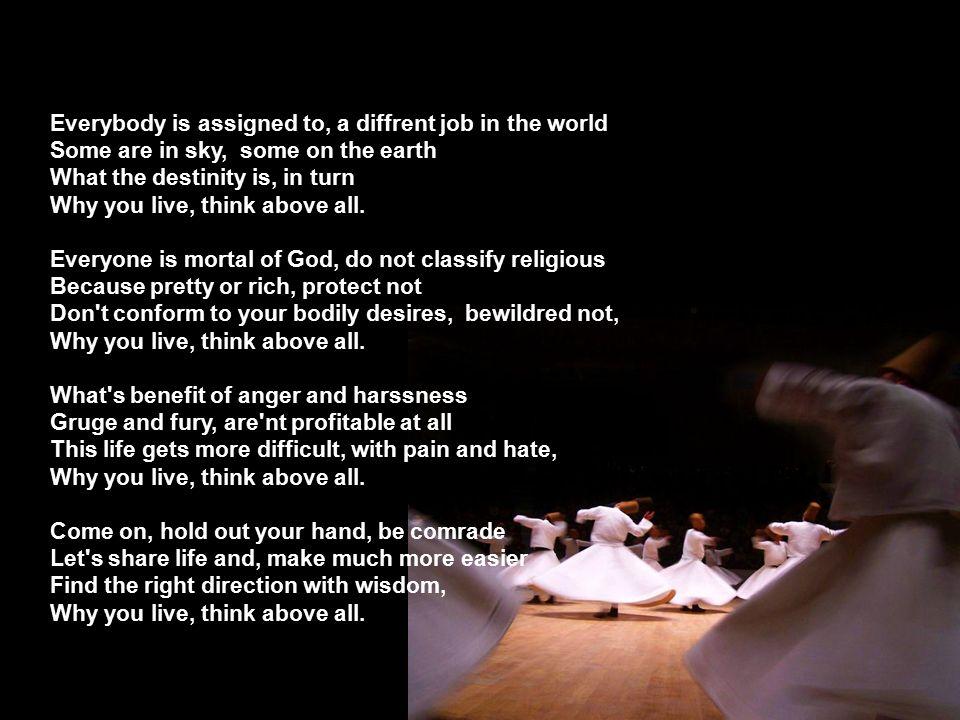 Herkesin görevi, farklı dünyada Kimisi göklerde, kimi karada Allah ne yazdıysa, odur sırada, Neden yaşıyorsun, hele bir düşün.