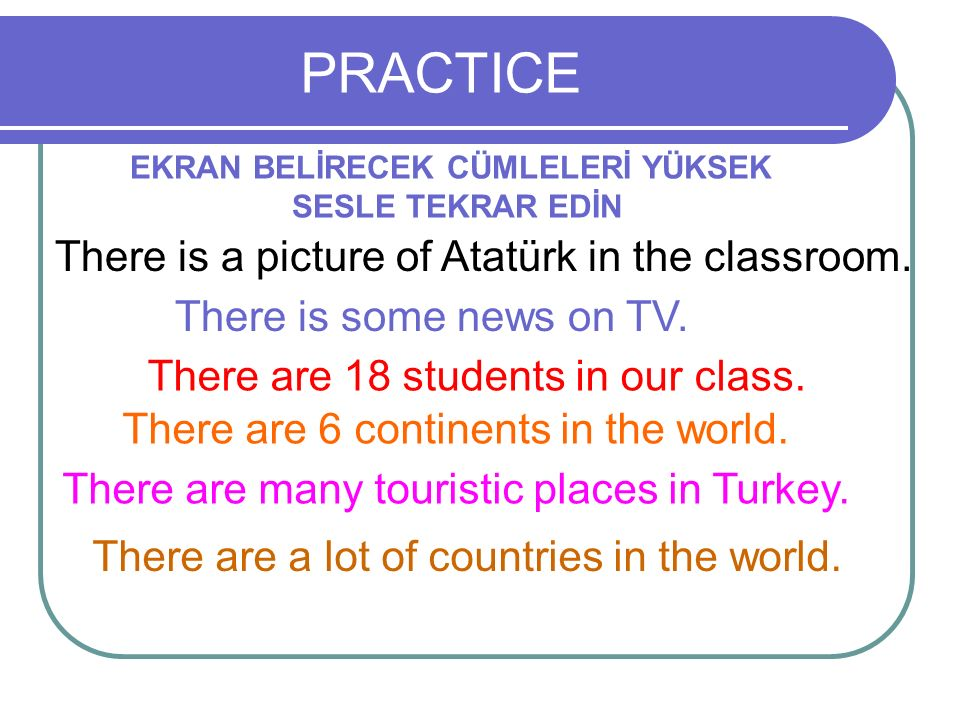 PRACTICE EKRAN BELİRECEK CÜMLELERİ YÜKSEK SESLE TEKRAR EDİN There are 18 students in our class. There is some news on TV. There are 6 continents in th