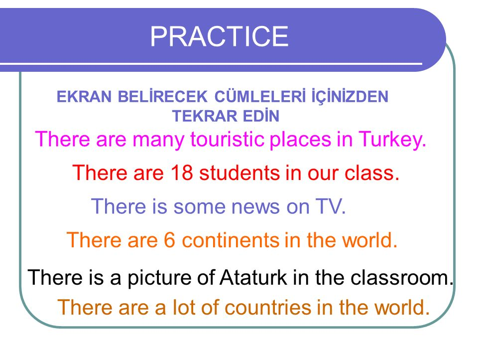 PRACTICE EKRAN BELİRECEK CÜMLELERİ İÇİNİZDEN TEKRAR EDİN There are 18 students in our class. There is some news on TV. There are 6 continents in the w