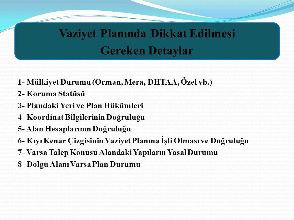 1- Mülkiyet Durumu (Orman, Mera, DHTAA, Özel vb.) 2- Koruma Statüsü 3- Plandaki Yeri ve Plan Hükümleri 4- Koordinat Bilgilerinin Doğruluğu 5- Alan Hesaplarının Doğruluğu 6- Kıyı Kenar Çizgisinin Vaziyet Planına İşli Olması ve Doğruluğu 7- Varsa Talep Konusu Alandaki Yapıların Yasal Durumu 8- Dolgu Alanı Varsa Plan Durumu Vaziyet Planında Dikkat Edilmesi Gereken Detaylar