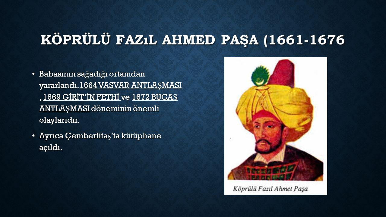 KÖPRÜLÜ FAZıL AHMED PAŞA (1661-1676 Babasının sa ğ adı ğ ı ortamdan yararlandı.1664 VASVAR ANTLA Ş MASI, 1669 G İ R İ T' İ N FETH İ ve 1672 BUCA Ş ANTLA Ş MASI döneminin önemli olaylarıdır.