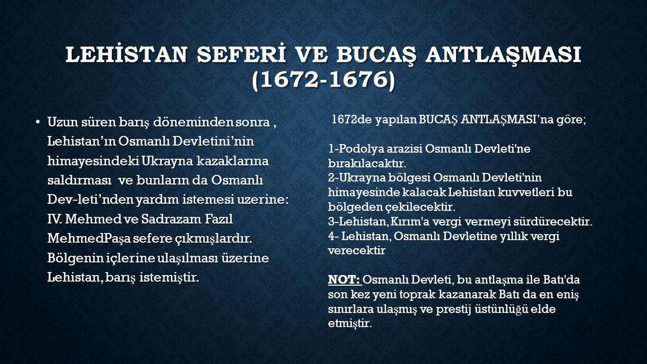 LEHİSTAN SEFERİ VE BUCAŞ ANTLAŞMASI (1672-1676) Uzun süren barı ş döneminden sonra, Lehistan'ın Osmanlı Devletini'nin himayesindeki Ukrayna kazaklarına saldırması ve bunların da Osmanlı Dev-leti'nden yardım istemesi uzerine: IV.