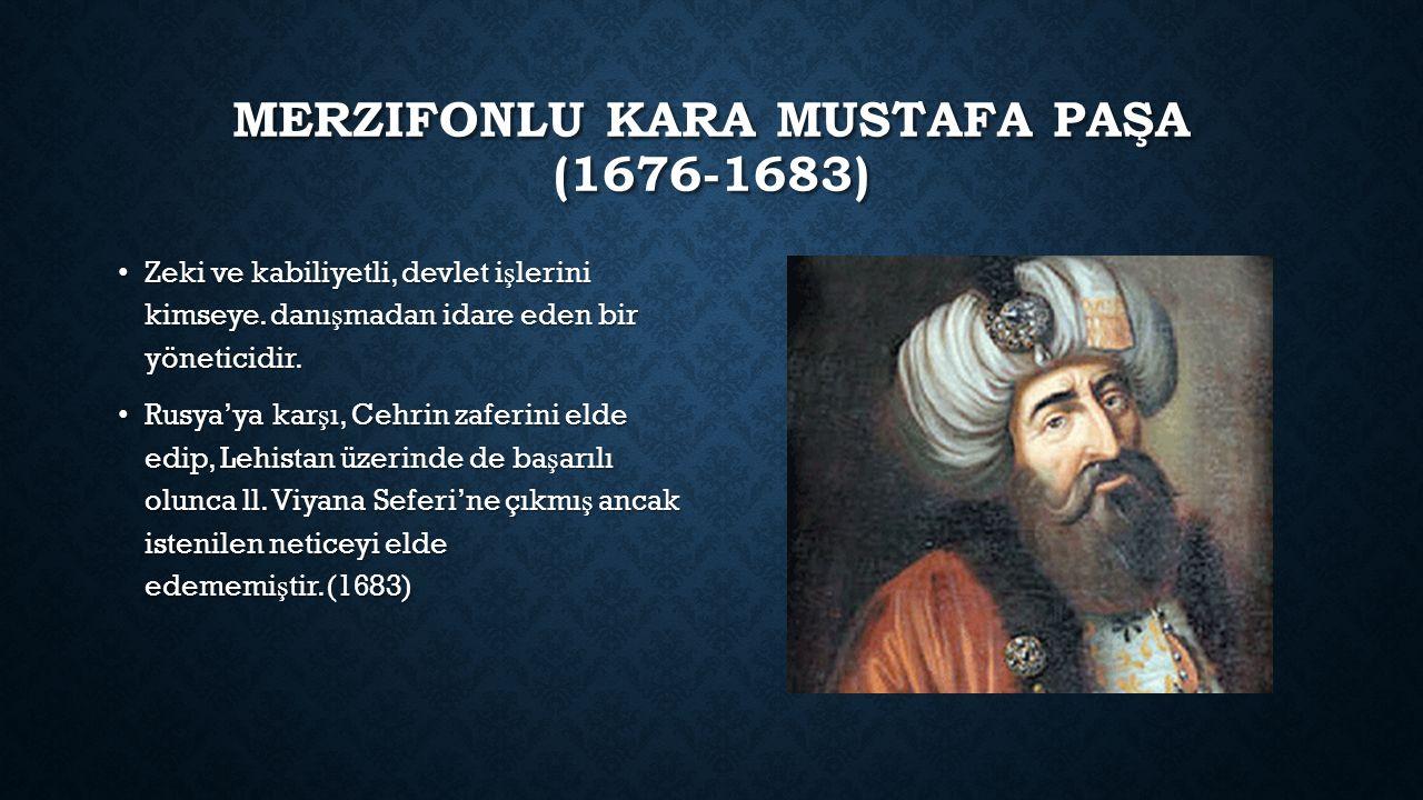 MERZIFONLU KARA MUSTAFA PAŞA (1676-1683) Zeki ve kabiliyetli, devlet i ş lerini kimseye.