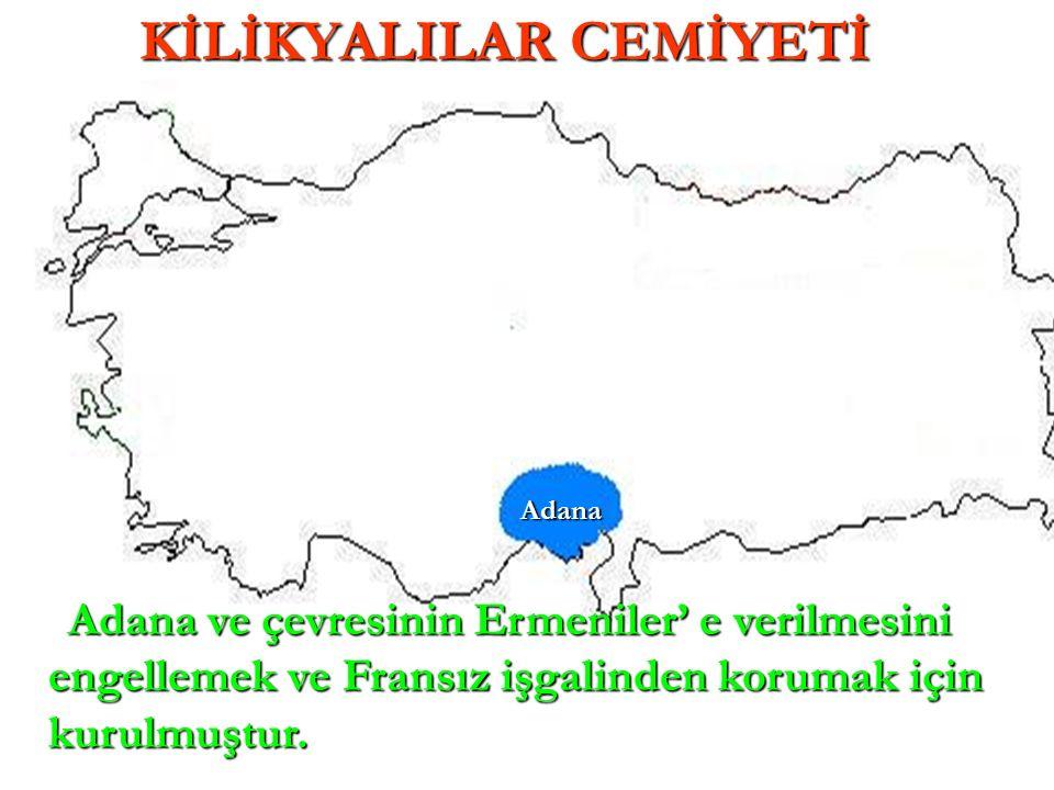 Adana Adana KİLİKYALILAR CEMİYETİ Adana ve çevresinin Ermeniler' e verilmesini engellemek ve Fransız işgalinden korumak için kurulmuştur.