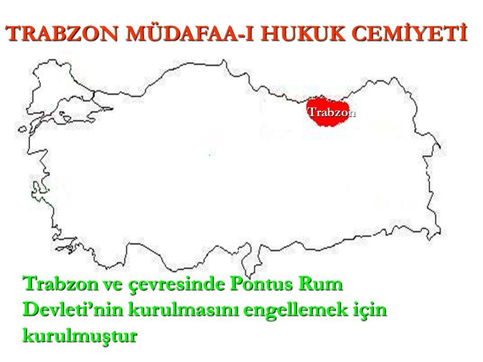Trabzon TRABZON MÜDAFAA-I HUKUK CEMİYETİ Trabzon ve çevresinde Pontus Rum Devleti'nin kurulmasını engellemek için kurulmuştur
