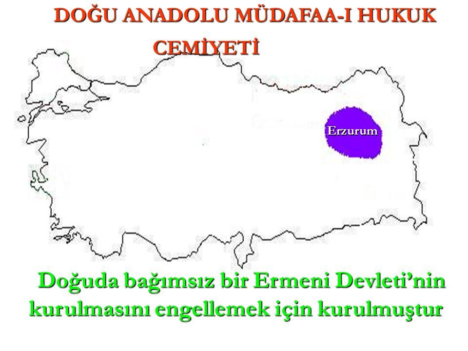 Erzurum DOĞU ANADOLU MÜDAFAA-I HUKUK CEMİYETİ CEMİYETİ Doğuda bağımsız bir Ermeni Devleti'nin kurulmasını engellemek için kurulmuştur