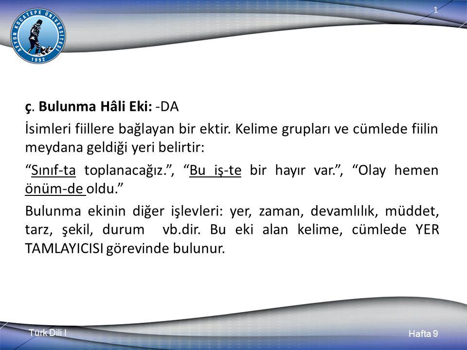 Türk Dili I Hafta 9 1 ç.Bulunma Hâli Eki: -DA İsimleri fiillere bağlayan bir ektir.