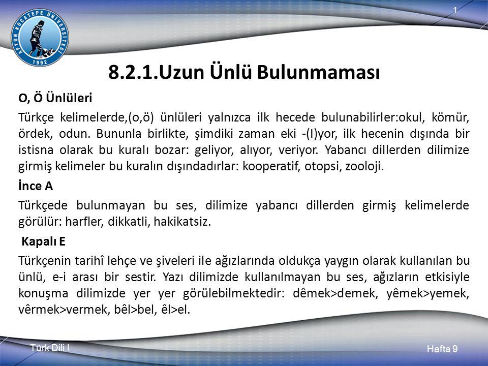 Türk Dili I Hafta 9 1 8.2.1.Uzun Ünlü Bulunmaması O, Ö Ünlüleri Türkçe kelimelerde,(o,ö) ünlüleri yalnızca ilk hecede bulunabilirler:okul, kömür, ördek, odun.
