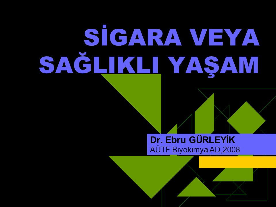 SİGARA VEYA SAĞLIKLI YAŞAM Dr. Ebru GÜRLEYİK AÜTF Biyokimya AD,2008