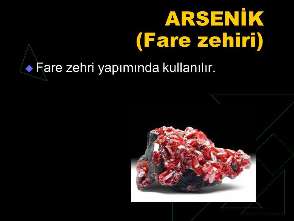 ARSENİK (Fare zehiri)  Fare zehri yapımında kullanılır.