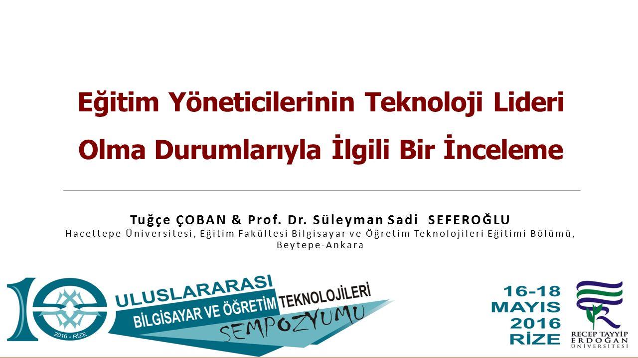 Eğitim Yöneticilerinin Teknoloji Lideri Olma Durumlarıyla İlgili Bir İnceleme Tuğçe ÇOBAN & Prof. Dr. Süleyman Sadi SEFEROĞLU Hacettepe Üniversitesi,