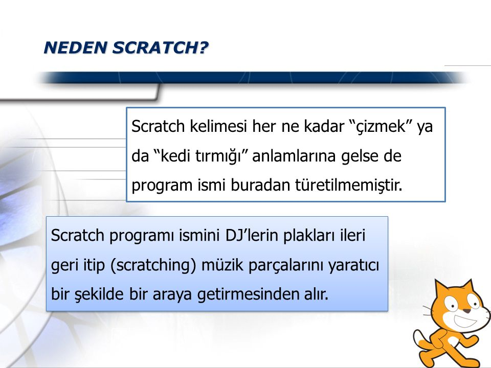 """NEDEN SCRATCH? Scratch kelimesi her ne kadar """"çizmek"""" ya da """"kedi tırmığı"""" anlamlarına gelse de program ismi buradan türetilmemiştir. Scratch programı"""
