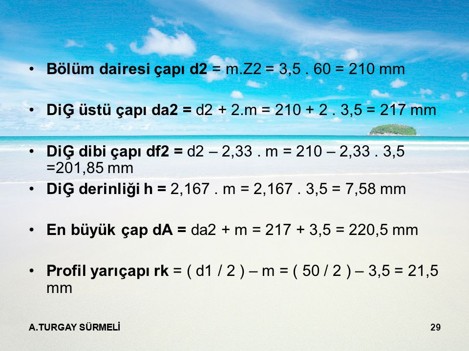 A.TURGAY SÜRMELİ 29 Bölüm dairesi çapı d2 = m.Z2 = 3,5. 60 = 210 mm DiĢ üstü çapı da2 = d2 + 2.m = 210 + 2. 3,5 = 217 mm DiĢ dibi çapı df2 = d2 – 2,33