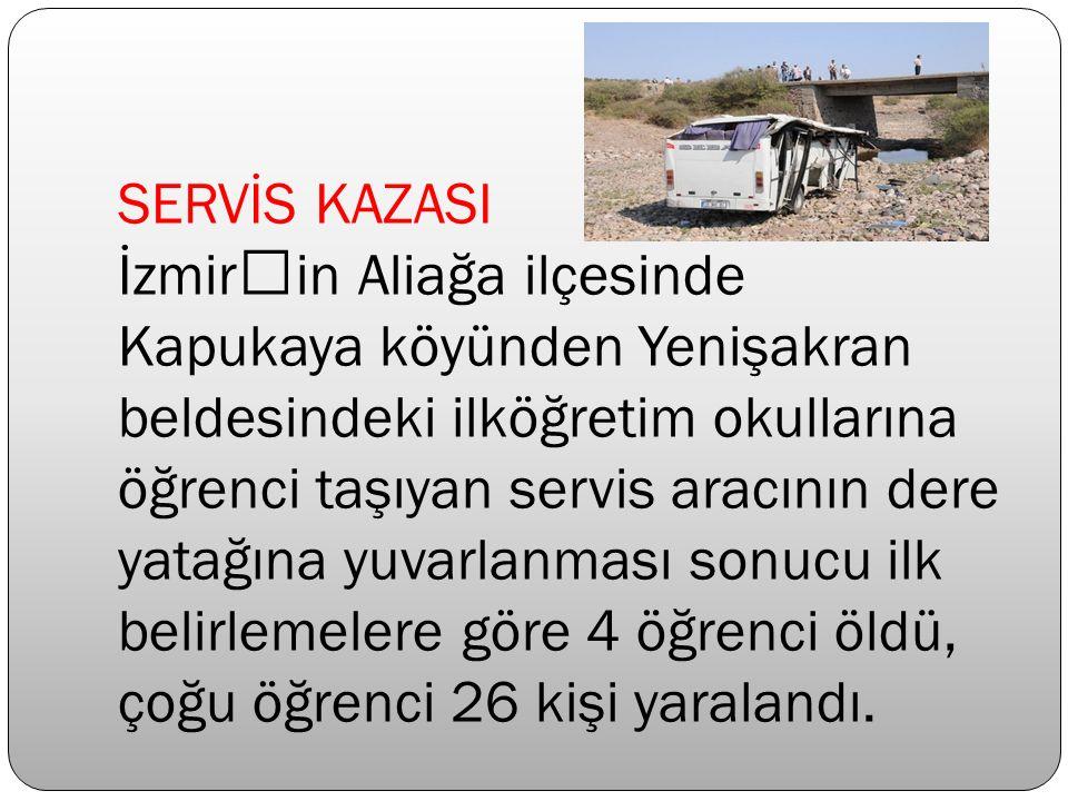 SERVİS KAZASI İzmir'in Aliağa ilçesinde Kapukaya köyünden Yenişakran beldesindeki ilköğretim okullarına öğrenci taşıyan servis aracının dere yatağına yuvarlanması sonucu ilk belirlemelere göre 4 öğrenci öldü, çoğu öğrenci 26 kişi yaralandı.