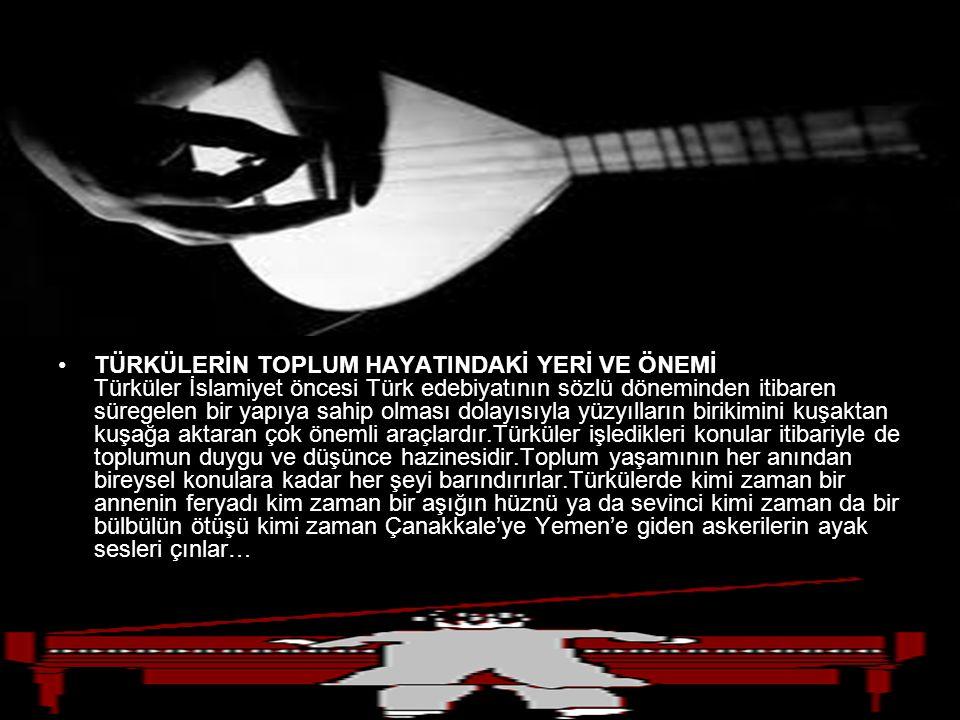 TÜRKÜLERİN TOPLUM HAYATINDAKİ YERİ VE ÖNEMİ Türküler İslamiyet öncesi Türk edebiyatının sözlü döneminden itibaren süregelen bir yapıya sahip olması dolayısıyla yüzyılların birikimini kuşaktan kuşağa aktaran çok önemli araçlardır.Türküler işledikleri konular itibariyle de toplumun duygu ve düşünce hazinesidir.Toplum yaşamının her anından bireysel konulara kadar her şeyi barındırırlar.Türkülerde kimi zaman bir annenin feryadı kim zaman bir aşığın hüznü ya da sevinci kimi zaman da bir bülbülün ötüşü kimi zaman Çanakkale'ye Yemen'e giden askerilerin ayak sesleri çınlar…