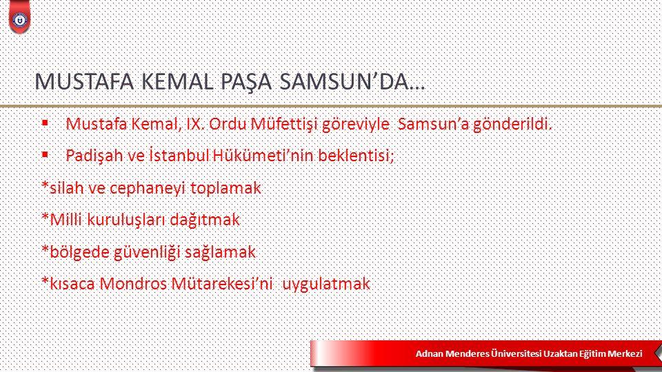 Adnan Menderes Üniversitesi Uzaktan Eğitim Merkezi MUSTAFA KEMAL PAŞA SAMSUN'DA…  Mustafa Kemal, IX.