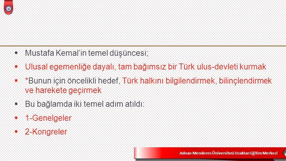 Adnan Menderes Üniversitesi Uzaktan Eğitim Merkezi  Mustafa Kemal'in temel düşüncesi;  Ulusal egemenliğe dayalı, tam bağımsız bir Türk ulus-devleti kurmak  *Bunun için öncelikli hedef, Türk halkını bilgilendirmek, bilinçlendirmek ve harekete geçirmek  Bu bağlamda iki temel adım atıldı:  1-Genelgeler  2-Kongreler