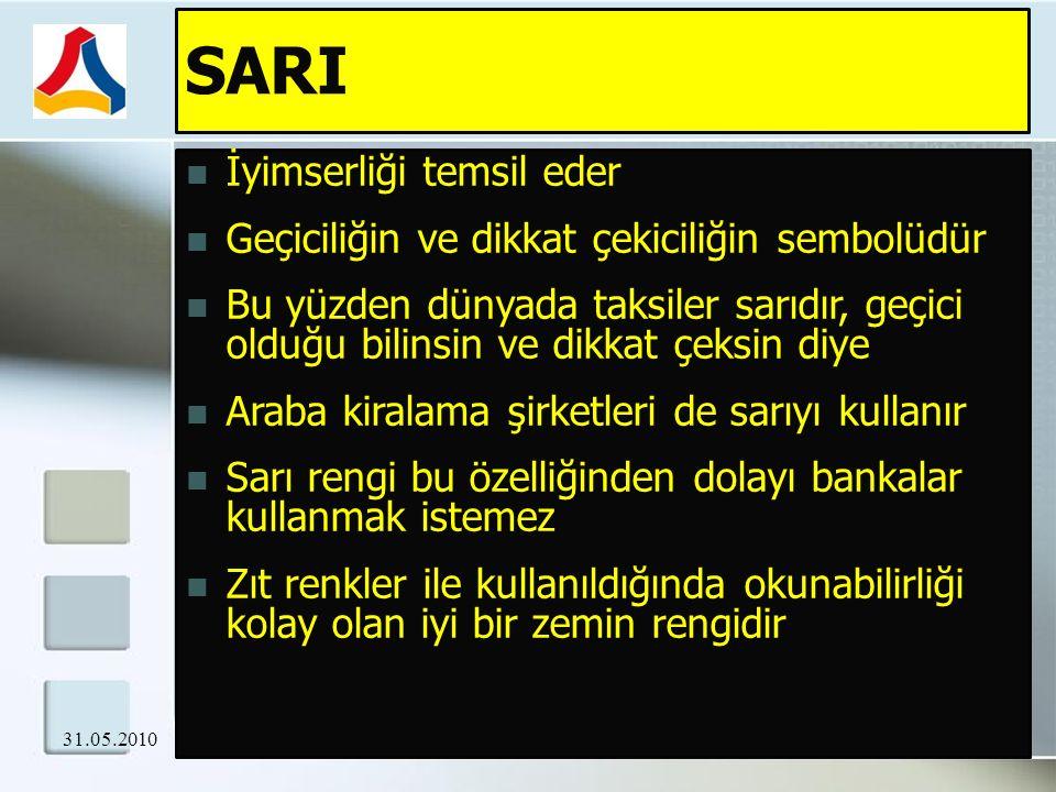 SARI İyimserliği temsil eder Geçiciliğin ve dikkat çekiciliğin sembolüdür Bu yüzden dünyada taksiler sarıdır, geçici olduğu bilinsin ve dikkat çeksin diye Araba kiralama şirketleri de sarıyı kullanır Sarı rengi bu özelliğinden dolayı bankalar kullanmak istemez Zıt renkler ile kullanıldığında okunabilirliği kolay olan iyi bir zemin rengidir 31.05.2010