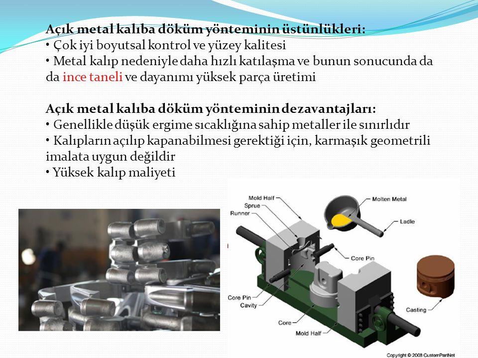 Açık metal kalıba döküm yönteminin üstünlükleri: Çok iyi boyutsal kontrol ve yüzey kalitesi Metal kalıp nedeniyle daha hızlı katılaşma ve bunun sonucunda da da ince taneli ve dayanımı yüksek parça üretimi Açık metal kalıba döküm yönteminin dezavantajları: Genellikle düşük ergime sıcaklığına sahip metaller ile sınırlıdır Kalıpların açılıp kapanabilmesi gerektiği için, karmaşık geometrili imalata uygun değildir Yüksek kalıp maliyeti