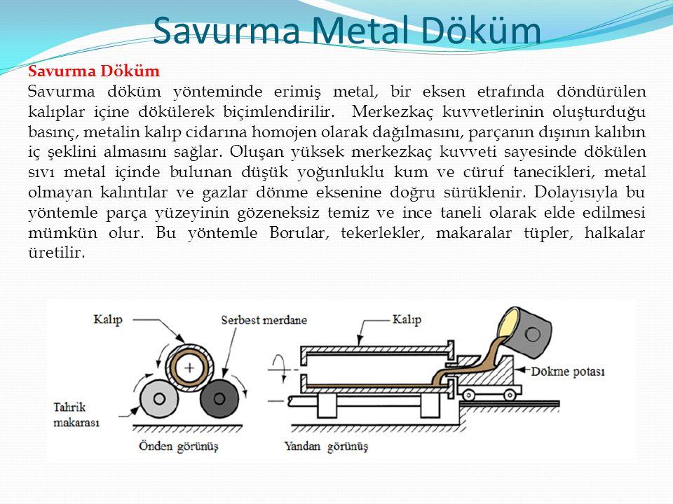 Savurma Döküm Savurma döküm yönteminde erimiş metal, bir eksen etrafında döndürülen kalıplar içine dökülerek biçimlendirilir.