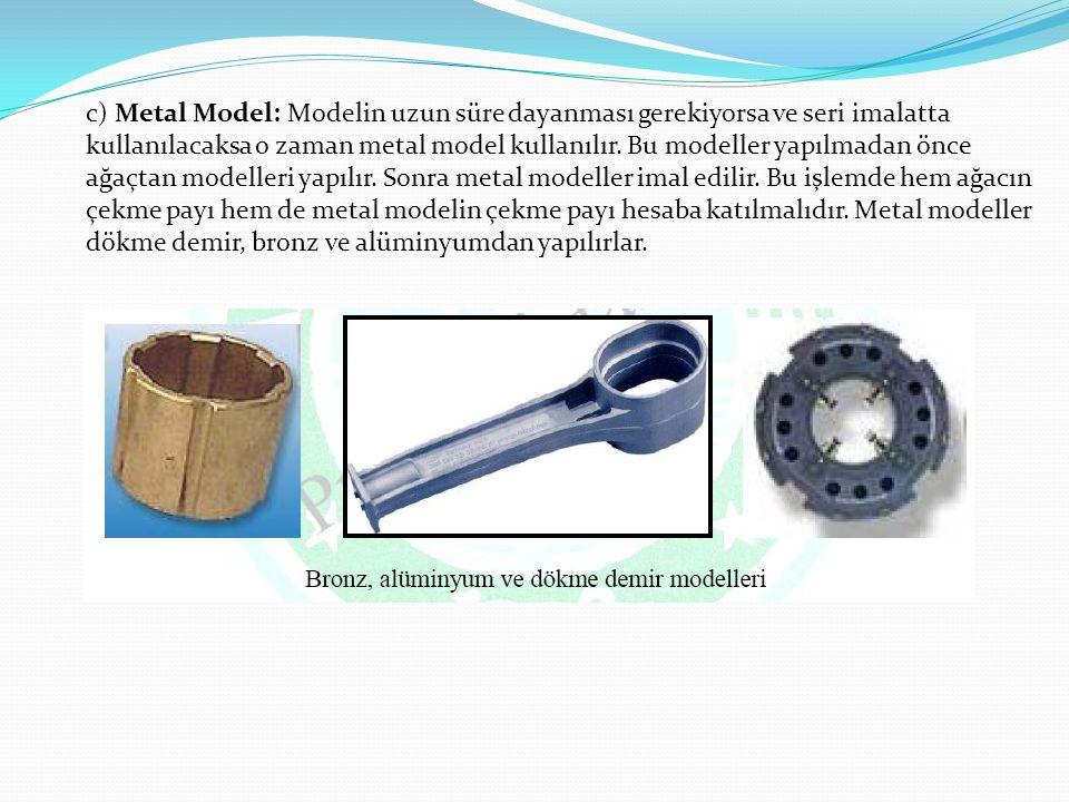 c) Metal Model: Modelin uzun süre dayanması gerekiyorsa ve seri imalatta kullanılacaksa o zaman metal model kullanılır.