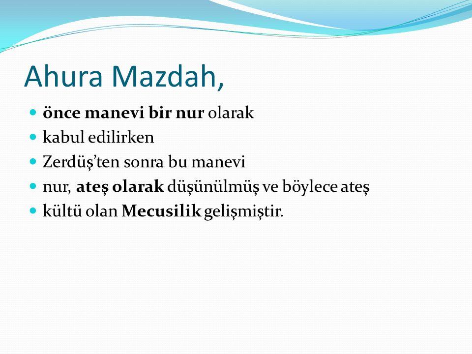 Ahura Mazdah, önce manevi bir nur olarak kabul edilirken Zerdüş'ten sonra bu manevi nur, ateş olarak düşünülmüş ve böylece ateş kültü olan Mecusilik gelişmiştir.