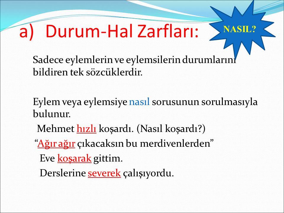 a)Durum-Hal Zarfları: Sadece eylemlerin ve eylemsilerin durumlarını bildiren tek sözcüklerdir.