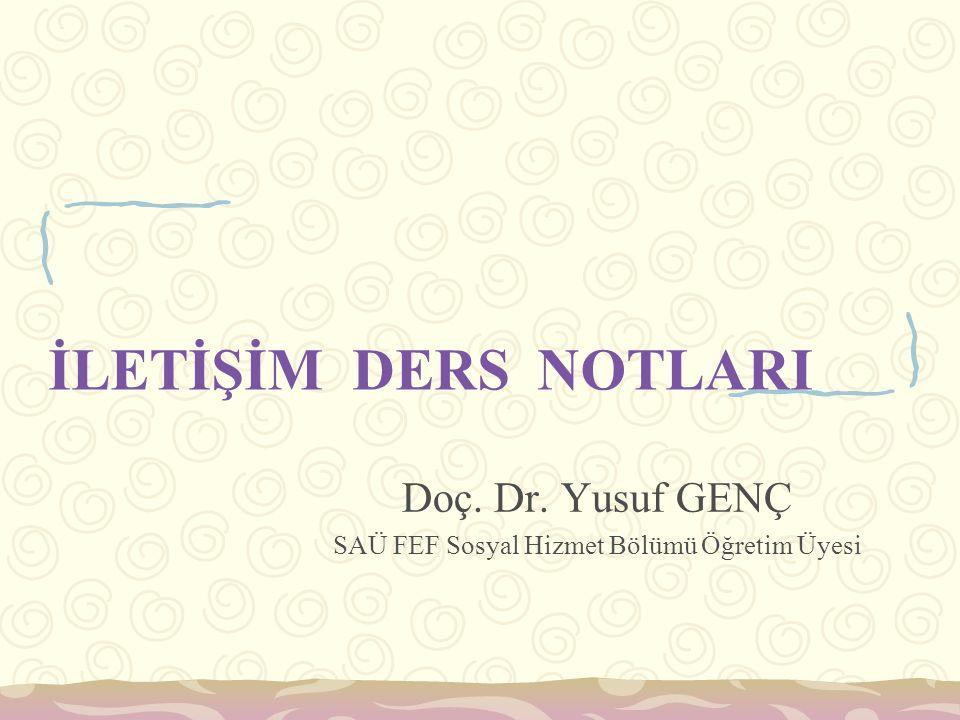 İLETİŞİM DERS NOTLARI Doç. Dr. Yusuf GENÇ SAÜ FEF Sosyal Hizmet Bölümü Öğretim Üyesi