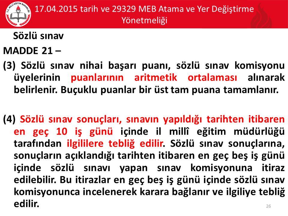 17.04.2015 tarih ve 29329 MEB Atama ve Yer Değiştirme Yönetmeliği Sözlü sınav MADDE 21 – (3) Sözlü sınav nihai başarı puanı, sözlü sınav komisyonu üyelerinin puanlarının aritmetik ortalaması alınarak belirlenir.