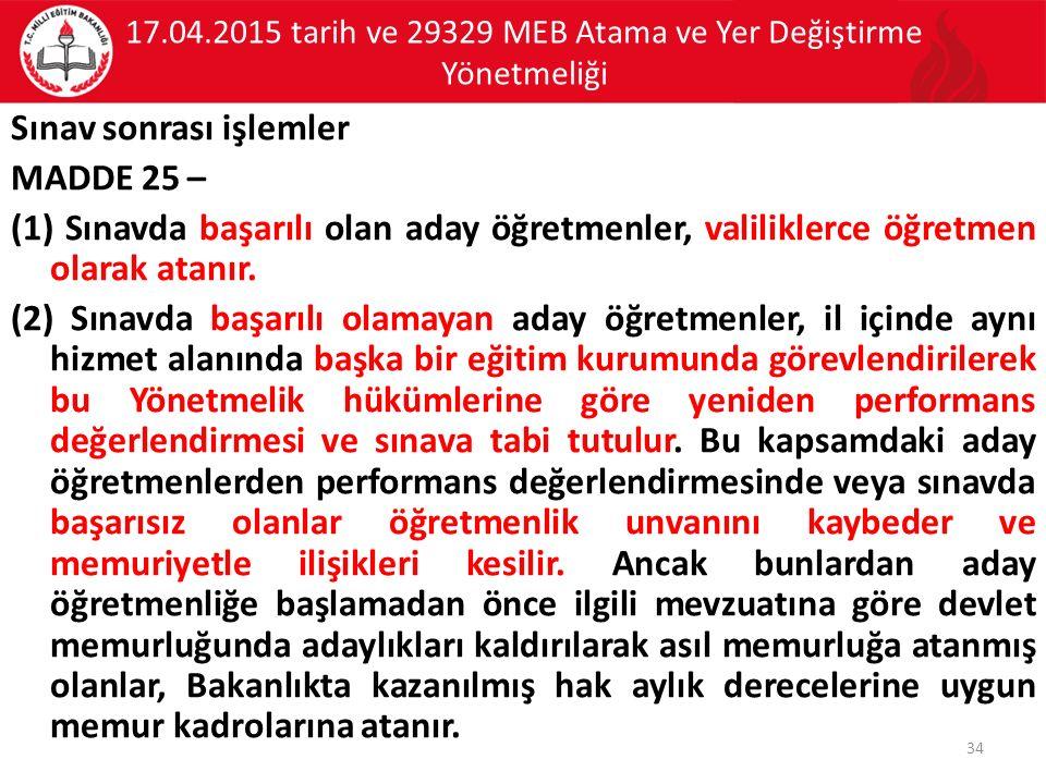 17.04.2015 tarih ve 29329 MEB Atama ve Yer Değiştirme Yönetmeliği Sınav sonrası işlemler MADDE 25 – (1) Sınavda başarılı olan aday öğretmenler, valiliklerce öğretmen olarak atanır.