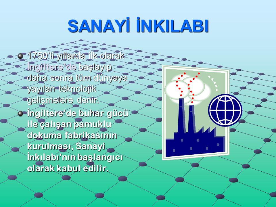 SANAYİ İNKILABI 1750'li yıllarda ilk olarak İngiltere'de başlayıp daha sonra tüm dünyaya yayılan teknolojik gelişmelere denir.