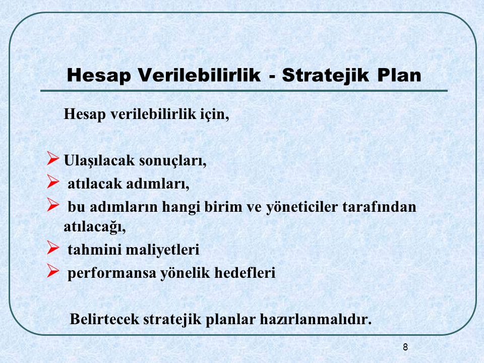 8 Hesap Verilebilirlik - Stratejik Plan Hesap verilebilirlik için,  Ulaşılacak sonuçları,  atılacak adımları,  bu adımların hangi birim ve yöneticiler tarafından atılacağı,  tahmini maliyetleri  performansa yönelik hedefleri Belirtecek stratejik planlar hazırlanmalıdır.
