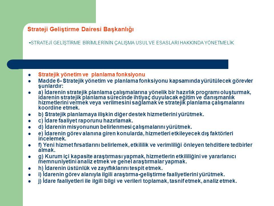 Strateji Geliştirme Dairesi Başkanlığı - STRATEJİ GELİŞTİRME BİRİMLERİNİN ÇALIŞMA USUL VE ESASLARI HAKKINDA YÖNETMELİK Stratejik yönetim ve planlama fonksiyonu Madde 6- Stratejik yönetim ve planlama fonksiyonu kapsamında yürütülecek görevler şunlardır: a) İdarenin stratejik planlama çalışmalarına yönelik bir hazırlık programı oluşturmak, idarenin stratejik planlama sürecinde ihtiyaç duyulacak eğitim ve danışmanlık hizmetlerini vermek veya verilmesini sağlamak ve stratejik planlama çalışmalarını koordine etmek.