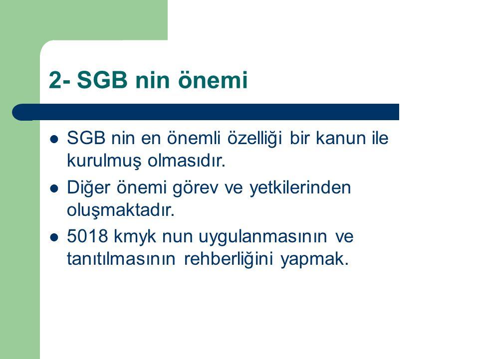 2- SGB nin önemi SGB nin en önemli özelliği bir kanun ile kurulmuş olmasıdır. Diğer önemi görev ve yetkilerinden oluşmaktadır. 5018 kmyk nun uygulanma