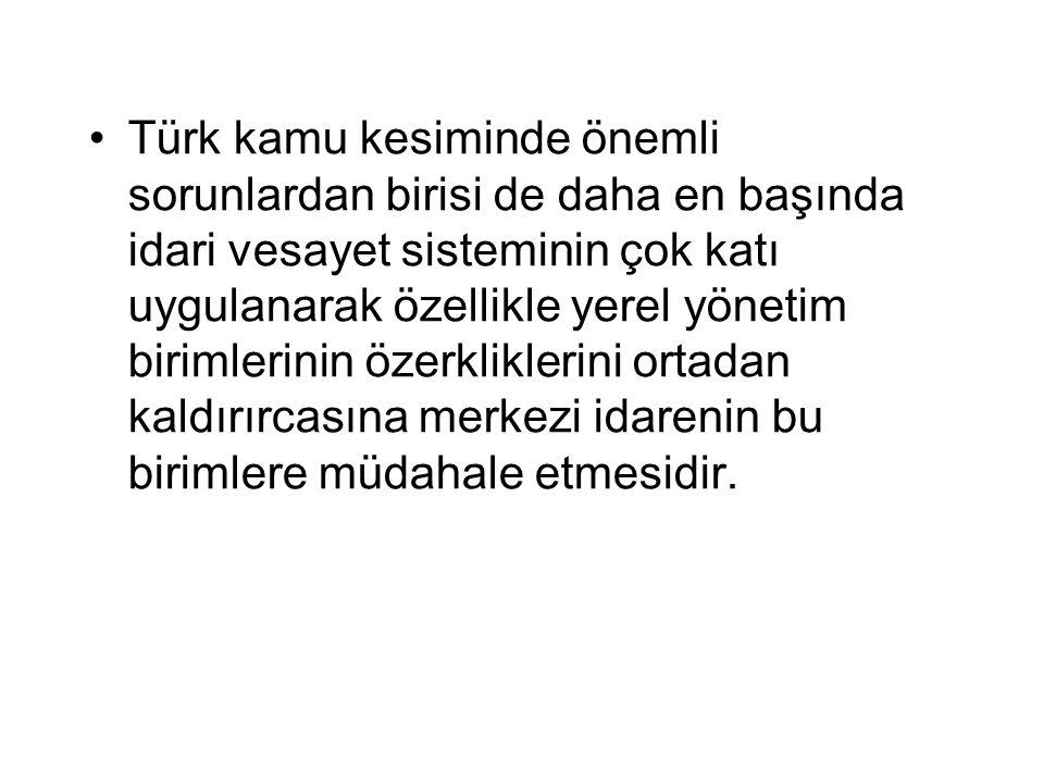 Türk kamu kesiminde önemli sorunlardan birisi de daha en başında idari vesayet sisteminin çok katı uygulanarak özellikle yerel yönetim birimlerinin özerkliklerini ortadan kaldırırcasına merkezi idarenin bu birimlere müdahale etmesidir.