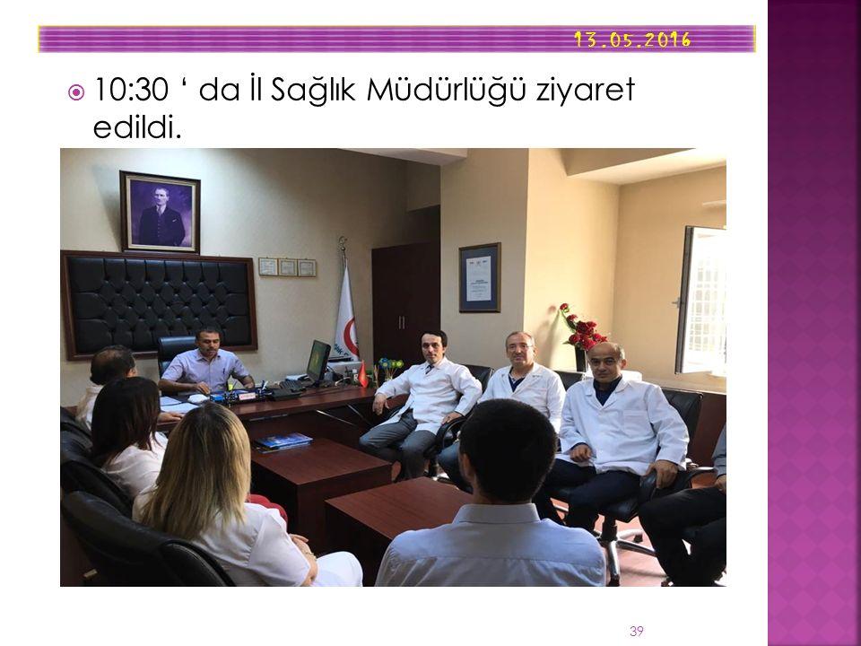  10:30 ' da İl Sağlık Müdürlüğü ziyaret edildi. 13.05.2016 39